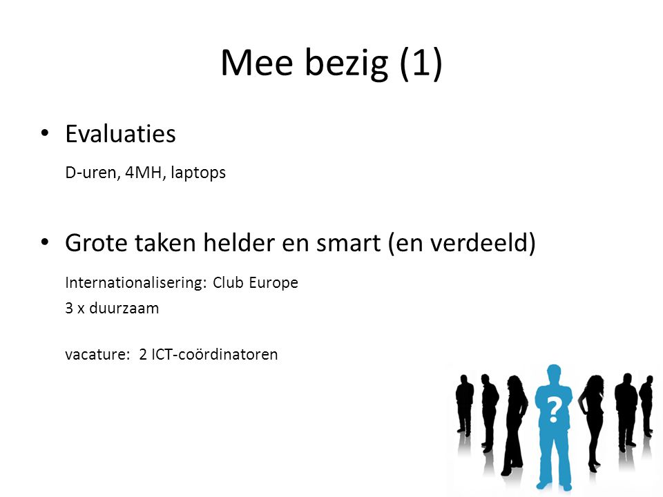 Mee bezig (1) Evaluaties D-uren, 4MH, laptops Grote taken helder en smart (en verdeeld) Internationalisering: Club Europe 3 x duurzaam vacature: 2 ICT-coördinatoren