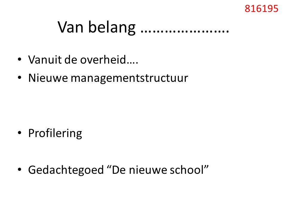 """Van belang …………………. Vanuit de overheid…. Nieuwe managementstructuur Profilering Gedachtegoed """"De nieuwe school"""" 816195"""