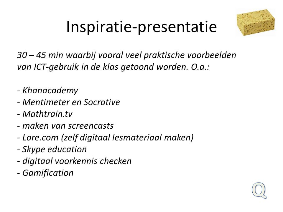 Inspiratie-presentatie 30 – 45 min waarbij vooral veel praktische voorbeelden van ICT-gebruik in de klas getoond worden. O.a.: - Khanacademy - Mentime