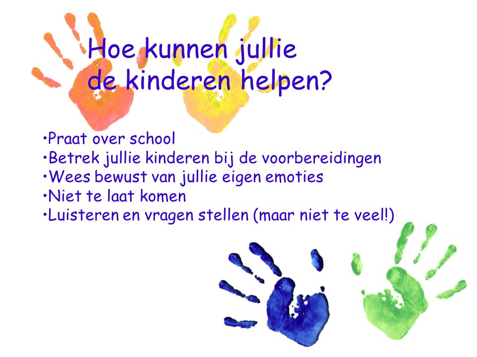 Hoe kunnen jullie de kinderen helpen? Praat over school Betrek jullie kinderen bij de voorbereidingen Wees bewust van jullie eigen emoties Niet te laa