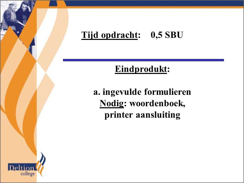 Tijd opdracht: 0,5 SBU Eindprodukt: a. ingevulde formulieren Nodig: woordenboek, printer aansluiting