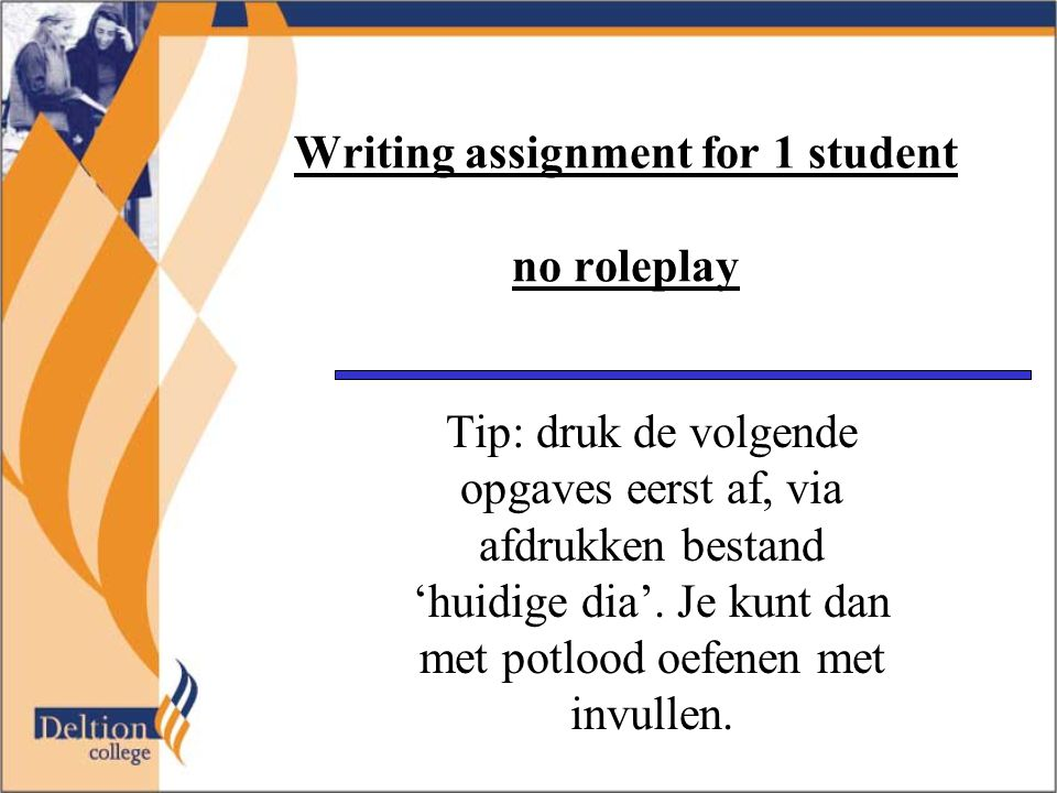 Writing assignment for 1 student no roleplay Tip: druk de volgende opgaves eerst af, via afdrukken bestand 'huidige dia'. Je kunt dan met potlood oefe