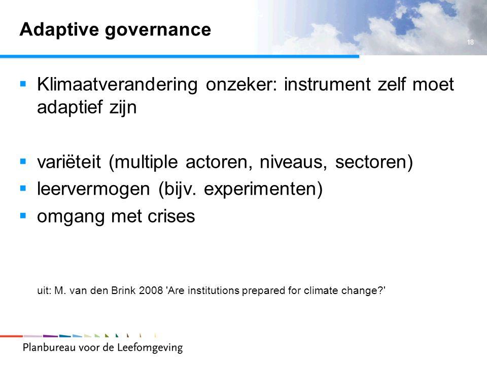 18 Adaptive governance  Klimaatverandering onzeker: instrument zelf moet adaptief zijn  variëteit (multiple actoren, niveaus, sectoren)  leervermogen (bijv.