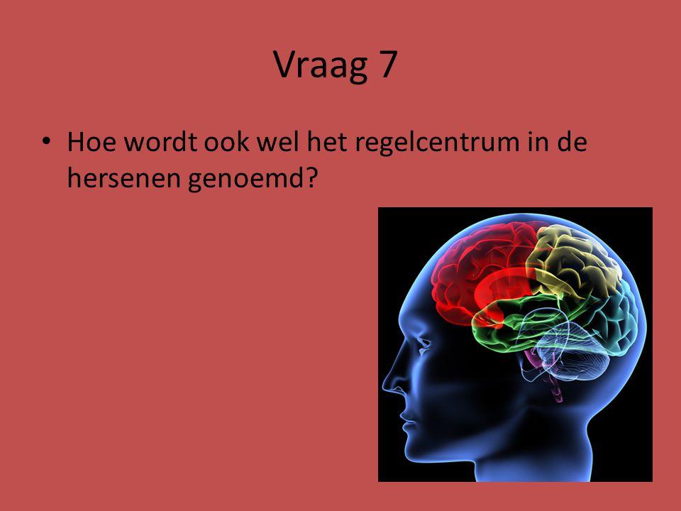 Vraag 7 Hoe wordt ook wel het regelcentrum in de hersenen genoemd?