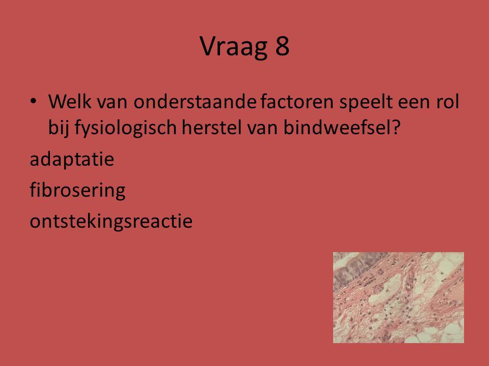 Vraag 8 Welk van onderstaande factoren speelt een rol bij fysiologisch herstel van bindweefsel? adaptatie fibrosering ontstekingsreactie