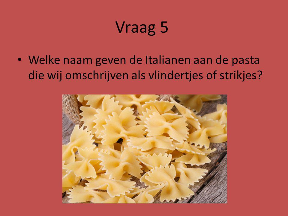 Vraag 5 Welke naam geven de Italianen aan de pasta die wij omschrijven als vlindertjes of strikjes?