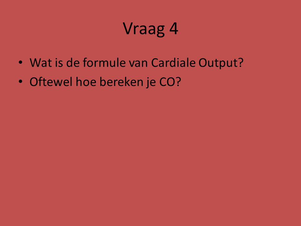 Vraag 4 Wat is de formule van Cardiale Output? Oftewel hoe bereken je CO?