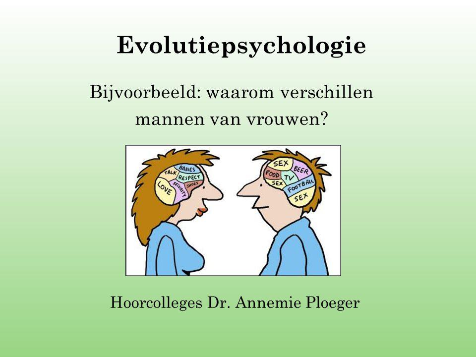 Evolutiepsychologie Bijvoorbeeld: waarom verschillen mannen van vrouwen? Hoorcolleges Dr. Annemie Ploeger