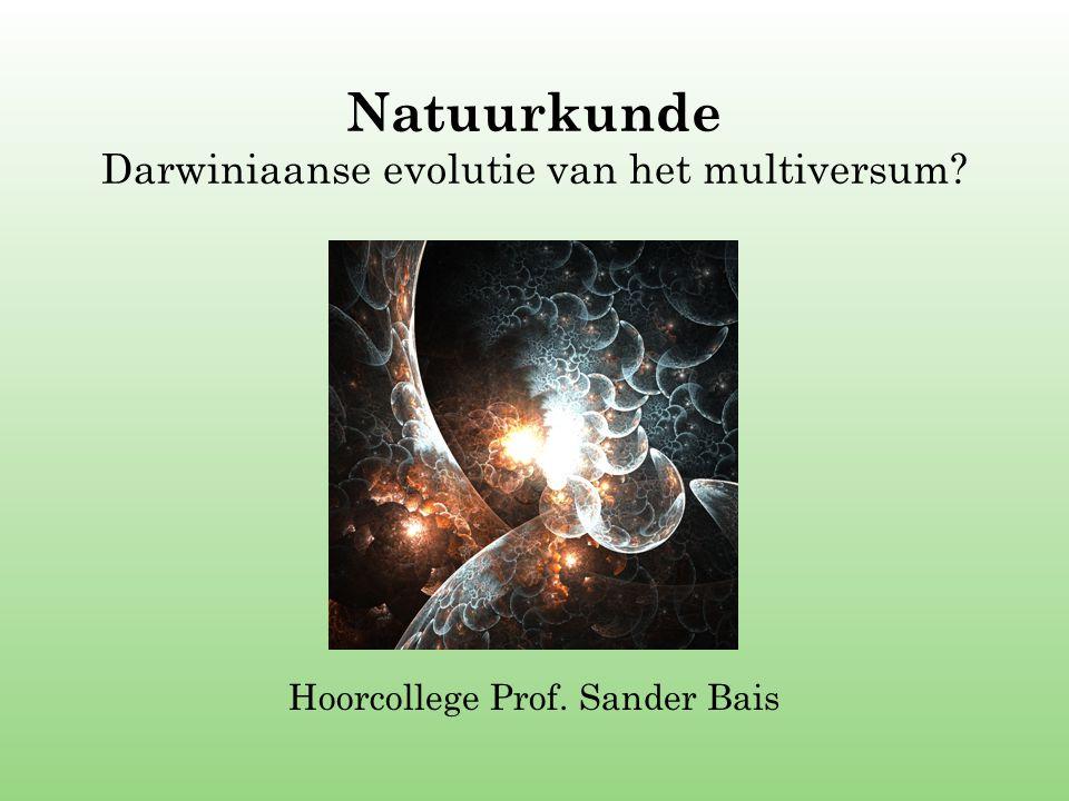 Natuurkunde Darwiniaanse evolutie van het multiversum? Hoorcollege Prof. Sander Bais