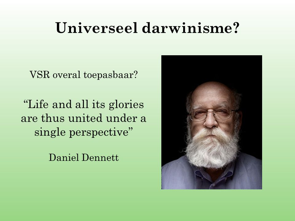 "Universeel darwinisme? VSR overal toepasbaar? ""Life and all its glories are thus united under a single perspective"" Daniel Dennett"