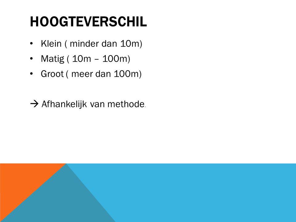 HOOGTEVERSCHIL Klein ( minder dan 10m) Matig ( 10m – 100m) Groot ( meer dan 100m)  Afhankelijk van methode.