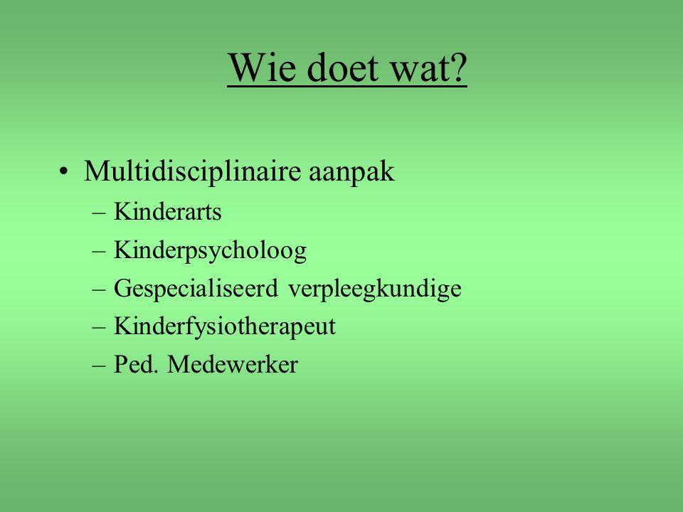 Wie doet wat? Multidisciplinaire aanpak –Kinderarts –Kinderpsycholoog –Gespecialiseerd verpleegkundige –Kinderfysiotherapeut –Ped. Medewerker