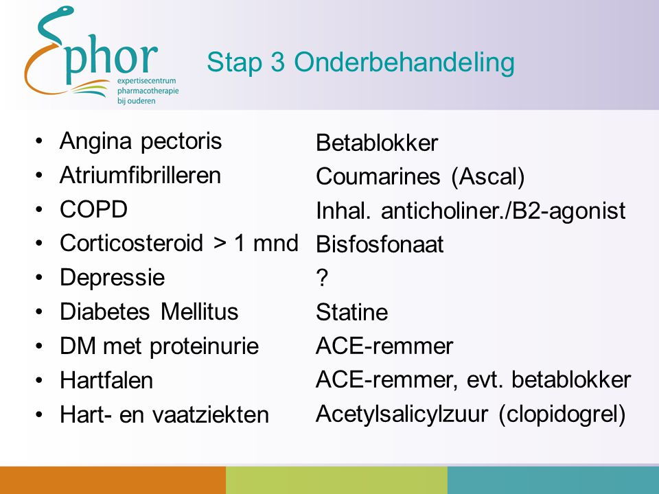 Stap 3 Onderbehandeling Angina pectoris Atriumfibrilleren COPD Corticosteroid > 1 mnd Depressie Diabetes Mellitus DM met proteinurie Hartfalen Hart- e