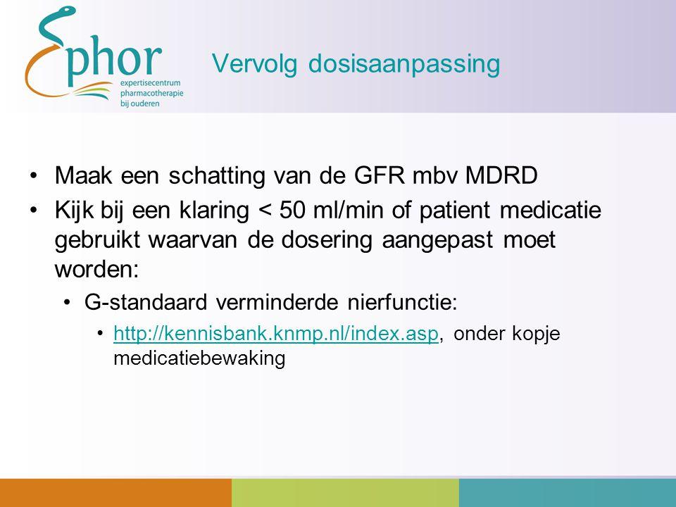 Vervolg dosisaanpassing Maak een schatting van de GFR mbv MDRD Kijk bij een klaring < 50 ml/min of patient medicatie gebruikt waarvan de dosering aang