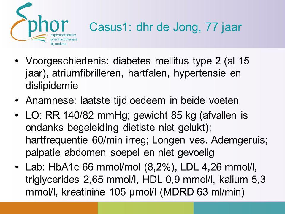 Casus1: dhr de Jong, 77 jaar Voorgeschiedenis: diabetes mellitus type 2 (al 15 jaar), atriumfibrilleren, hartfalen, hypertensie en dislipidemie Anamne