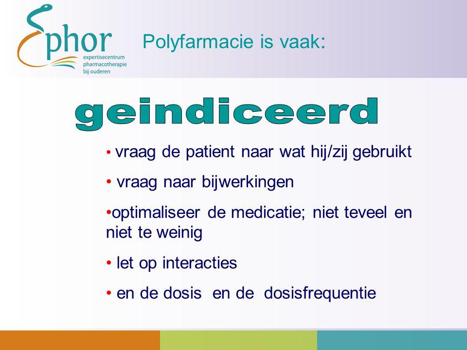 Polyfarmacie is vaak : vraag de patient naar wat hij/zij gebruikt vraag naar bijwerkingen optimaliseer de medicatie; niet teveel en niet te weinig let
