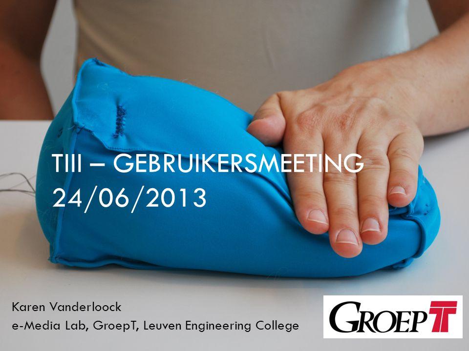 TIII – GEBRUIKERSMEETING 24/06/2013 Karen Vanderloock e-Media Lab, GroepT, Leuven Engineering College