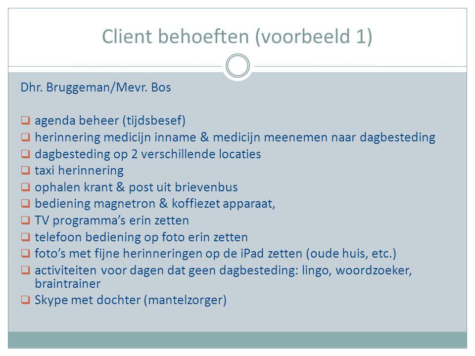 Client behoeften (voorbeeld 1) Dhr. Bruggeman/Mevr. Bos  agenda beheer (tijdsbesef)  herinnering medicijn inname & medicijn meenemen naar dagbestedi