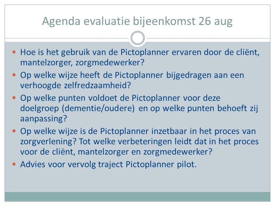 Agenda evaluatie bijeenkomst 26 aug Hoe is het gebruik van de Pictoplanner ervaren door de cliënt, mantelzorger, zorgmedewerker? Op welke wijze heeft