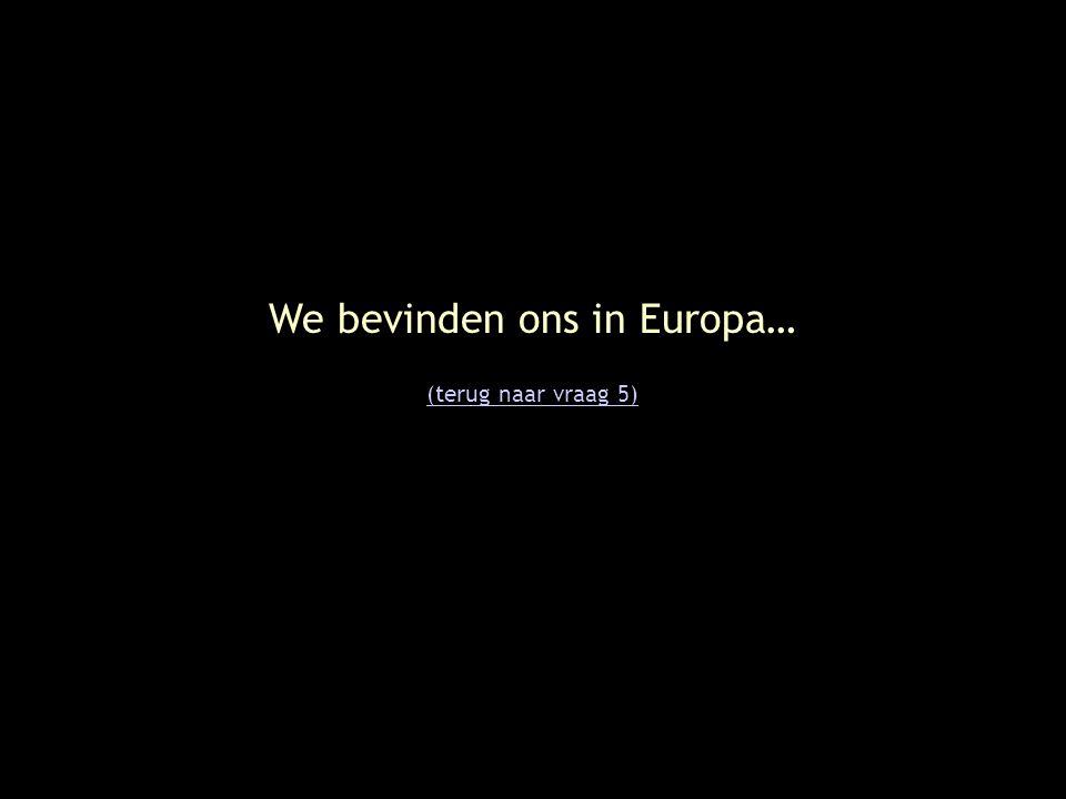 We bevinden ons in Europa… (terug naar vraag 5)