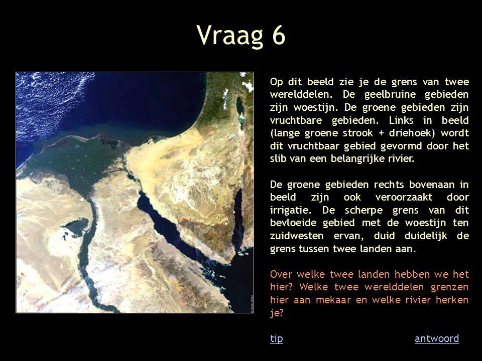 Vraag 6 Op dit beeld zie je de grens van twee werelddelen. De geelbruine gebieden zijn woestijn. De groene gebieden zijn vruchtbare gebieden. Links in