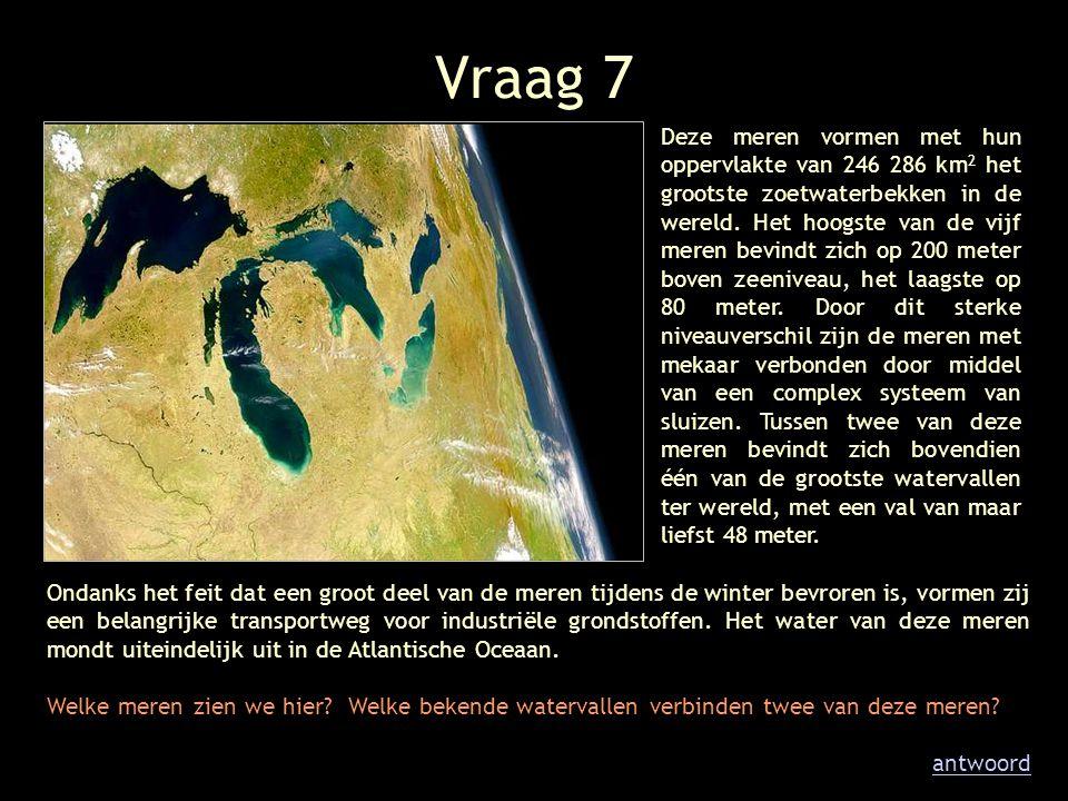 Vraag 7 Deze meren vormen met hun oppervlakte van 246 286 km 2 het grootste zoetwaterbekken in de wereld. Het hoogste van de vijf meren bevindt zich o