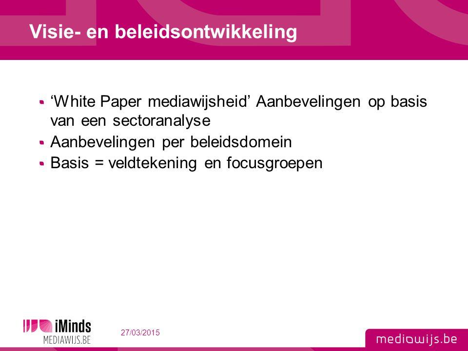 'White Paper mediawijsheid' Aanbevelingen op basis van een sectoranalyse Aanbevelingen per beleidsdomein Basis = veldtekening en focusgroepen 27/03/2015 11 Visie- en beleidsontwikkeling