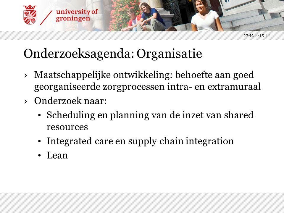 Onderzoeksagenda: Organisatie ›Maatschappelijke ontwikkeling: behoefte aan goed georganiseerde zorgprocessen intra- en extramuraal ›Onderzoek naar: Scheduling en planning van de inzet van shared resources Integrated care en supply chain integration Lean 27-Mar-15 | 4