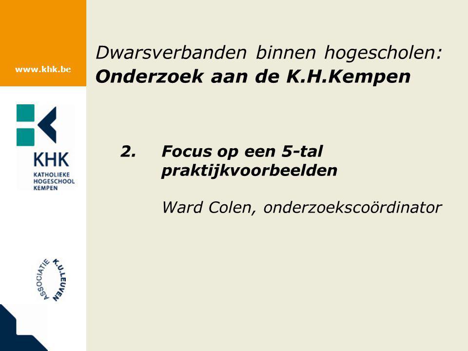 www.khk.be Dwarsverbanden binnen hogescholen: Onderzoek aan de K.H.Kempen 2.Focus op een 5-tal praktijkvoorbeelden Ward Colen, onderzoekscoördinator