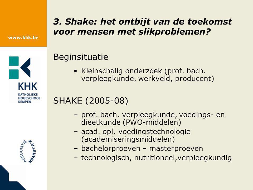 www.khk.be 3. Shake: het ontbijt van de toekomst voor mensen met slikproblemen? Beginsituatie Kleinschalig onderzoek (prof. bach. verpleegkunde, werkv