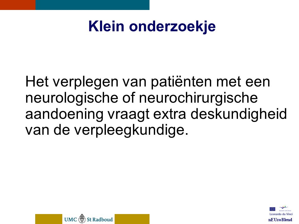 nEUroBlend Presentation, den Bosch, sep 30, 2005 Klein onderzoekje Het verplegen van patiënten met een neurologische of neurochirurgische aandoening vraagt extra deskundigheid van de verpleegkundige.