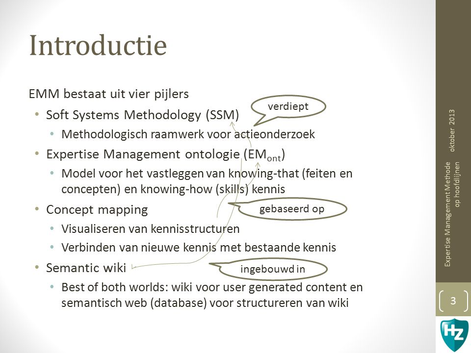 Introductie EMM bestaat uit vier pijlers Soft Systems Methodology (SSM) Methodologisch raamwerk voor actieonderzoek Expertise Management ontologie (EM ont ) Model voor het vastleggen van knowing-that (feiten en concepten) en knowing-how (skills) kennis Concept mapping Visualiseren van kennisstructuren Verbinden van nieuwe kennis met bestaande kennis Semantic wiki Best of both worlds: wiki voor user generated content en semantisch web (database) voor structureren van wiki verdiept gebaseerd op ingebouwd in oktober 2013 Expertise Management Methode op hoofdlijnen 3