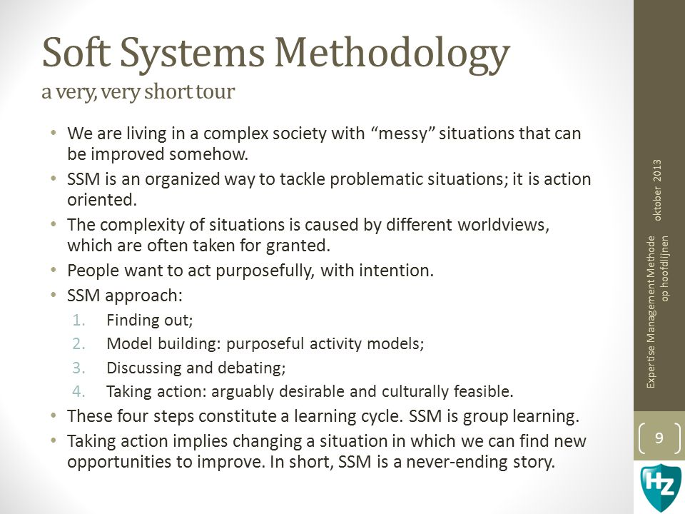 "Soft Systems Methodology a very, very short tour We are living in a complex society with ""messy"" situations that can be improved somehow. SSM is an or"
