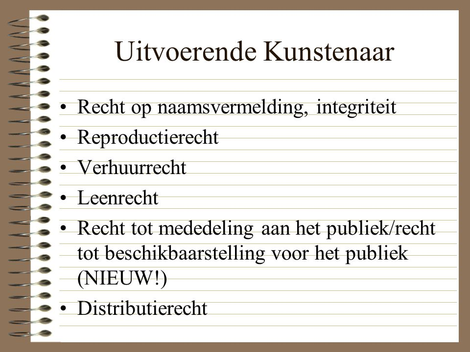 Uitvoerende Kunstenaar Recht op naamsvermelding, integriteit Reproductierecht Verhuurrecht Leenrecht Recht tot mededeling aan het publiek/recht tot beschikbaarstelling voor het publiek (NIEUW!) Distributierecht