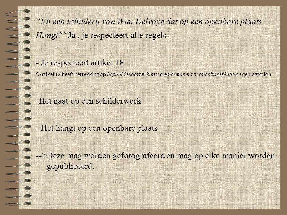 En een schilderij van Wim Delvoye dat op een openbare plaats Hangt Ja, je respecteert alle regels - Je respecteert artikel 18 (Artikel 18 heeft betrekking op bepaalde soorten kunst die permanent in openbare plaatsen geplaatst is.) -Het gaat op een schilderwerk - Het hangt op een openbare plaats -->Deze mag worden gefotografeerd en mag op elke manier worden gepubliceerd.