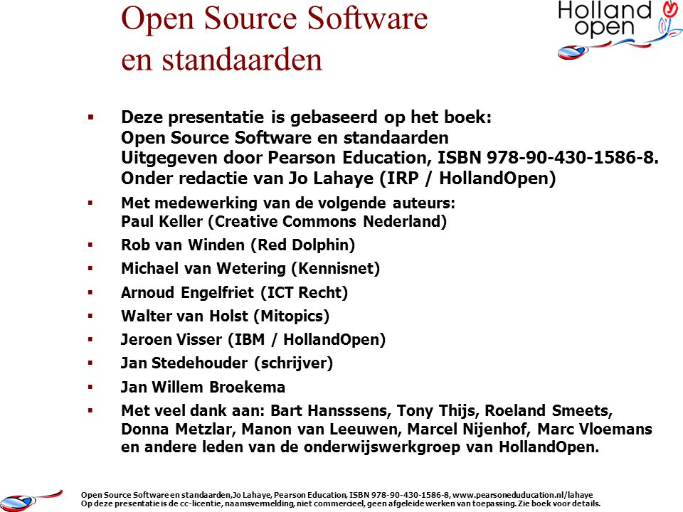  HollandOpen  Ontwikkelingen ICT, lessons learned  Software, vele varianten  Standaarden, en standaardisatie-organisaties  (Open Source) Licenties en auteursrecht  Businessmodellen bij inzetten OSS  Selectie en beoordeling van software  Community's, hun kracht en ontwikkeling  Maatschappelijke aspecten, open content  Politieke stellingname in Nederland en Belgie Inhoud Open Source Software en standaarden,Jo Lahaye, Pearson Education, ISBN 978-90-430-1586-8, www.pearsoneduducation.nl/lahaye Op deze presentatie is de cc-licentie, naamsvermelding, niet commercieel, geen afgeleide werken van toepassing.