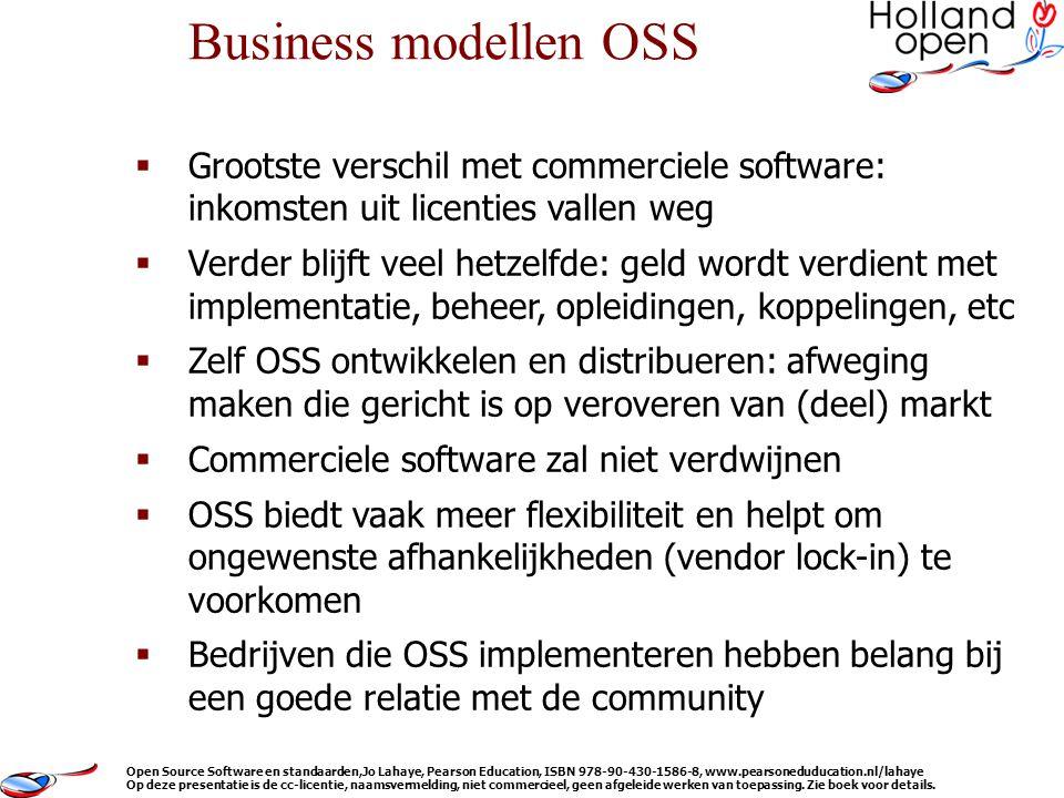  Grootste verschil met commerciele software: inkomsten uit licenties vallen weg  Verder blijft veel hetzelfde: geld wordt verdient met implementatie, beheer, opleidingen, koppelingen, etc  Zelf OSS ontwikkelen en distribueren: afweging maken die gericht is op veroveren van (deel) markt  Commerciele software zal niet verdwijnen  OSS biedt vaak meer flexibiliteit en helpt om ongewenste afhankelijkheden (vendor lock-in) te voorkomen  Bedrijven die OSS implementeren hebben belang bij een goede relatie met de community Business modellen OSS Open Source Software en standaarden,Jo Lahaye, Pearson Education, ISBN 978-90-430-1586-8, www.pearsoneduducation.nl/lahaye Op deze presentatie is de cc-licentie, naamsvermelding, niet commercieel, geen afgeleide werken van toepassing.