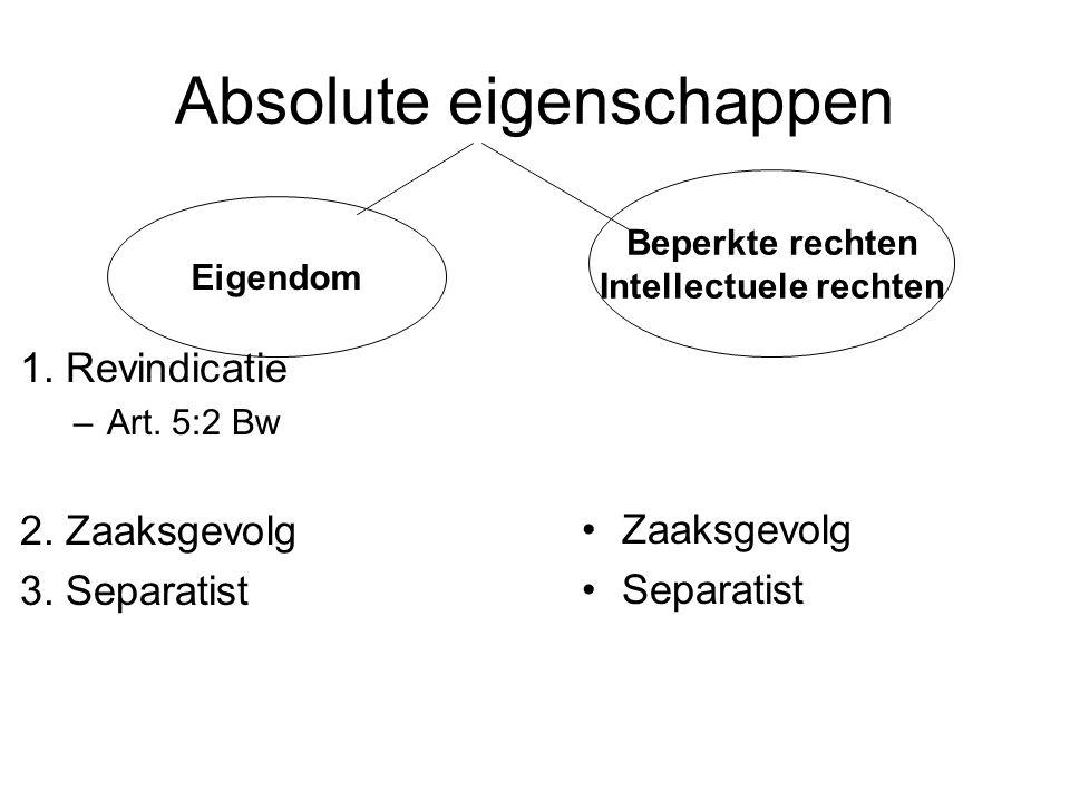 Absolute eigenschappen 1. Revindicatie –Art. 5:2 Bw 2. Zaaksgevolg 3. Separatist Zaaksgevolg Separatist Beperkte rechten Intellectuele rechten Eigendo