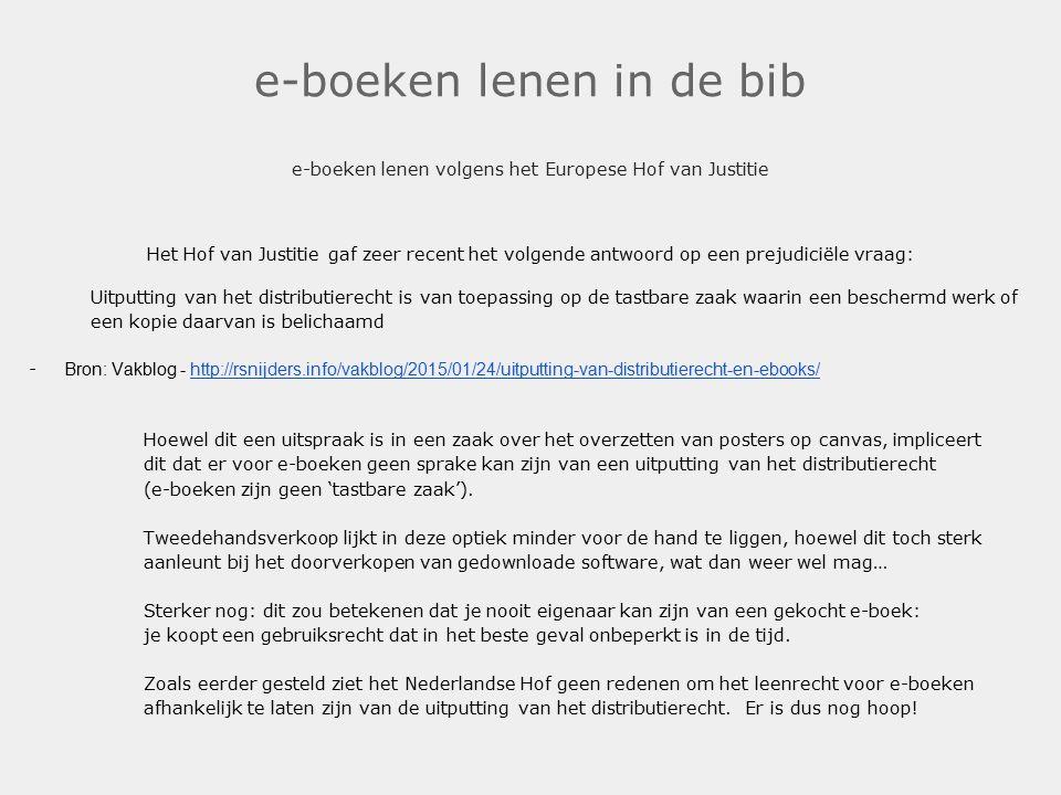 e-boeken lenen in de bib e-boeken lenen volgens het Europese Hof van Justitie Het Hof van Justitie gaf zeer recent het volgende antwoord op een prejudiciële vraag: Uitputting van het distributierecht is van toepassing op de tastbare zaak waarin een beschermd werk of een kopie daarvan is belichaamd - Bron: Vakblog - http://rsnijders.info/vakblog/2015/01/24/uitputting-van-distributierecht-en-ebooks/http://rsnijders.info/vakblog/2015/01/24/uitputting-van-distributierecht-en-ebooks/ Hoewel dit een uitspraak is in een zaak over het overzetten van posters op canvas, impliceert dit dat er voor e-boeken geen sprake kan zijn van een uitputting van het distributierecht (e-boeken zijn geen 'tastbare zaak').