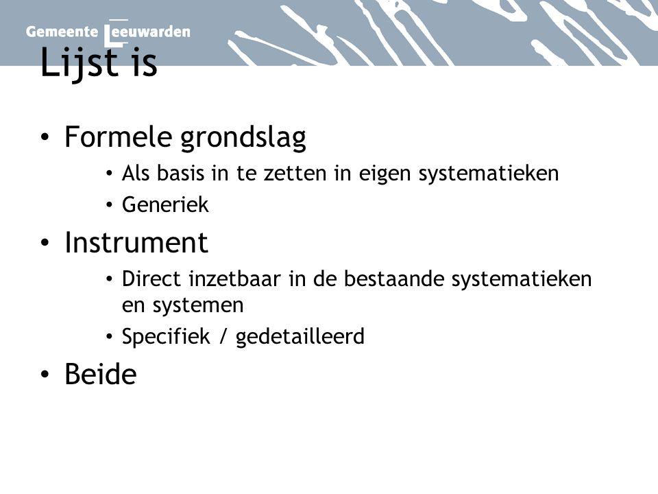 Lijst is Formele grondslag Als basis in te zetten in eigen systematieken Generiek Instrument Direct inzetbaar in de bestaande systematieken en systeme