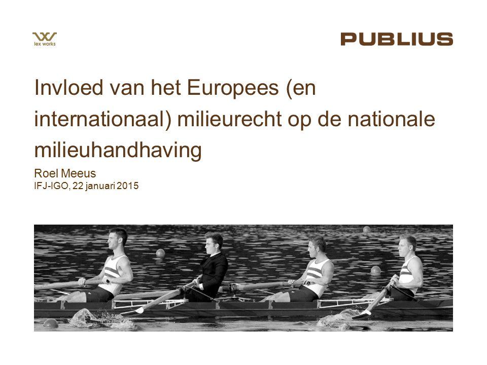 Roel Meeus IFJ-IGO, 22 januari 2015 Invloed van het Europees (en internationaal) milieurecht op de nationale milieuhandhaving