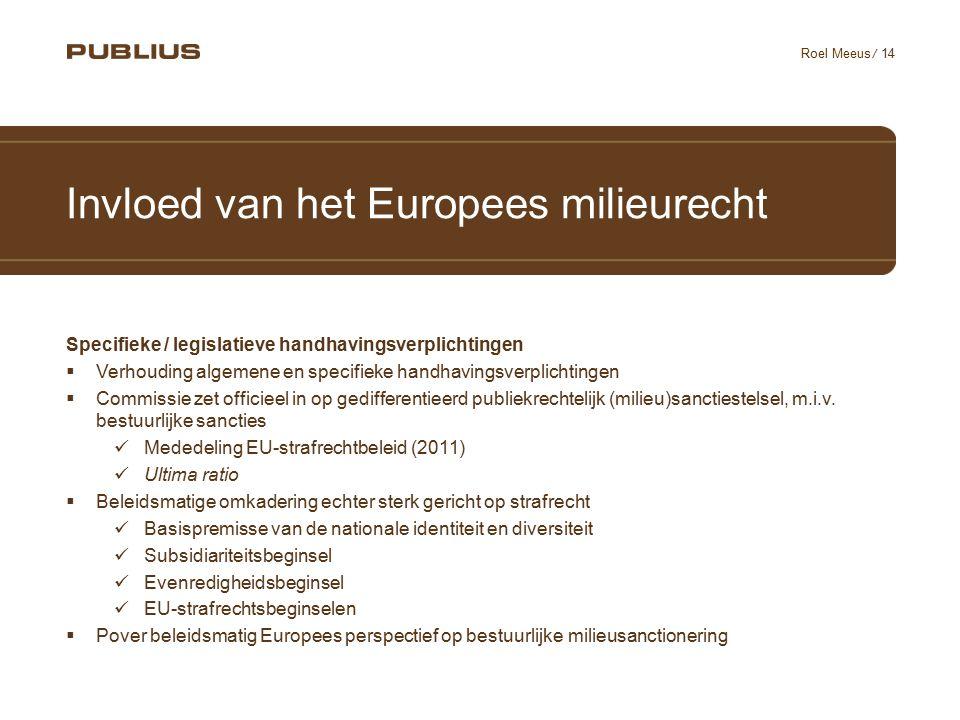 / 14 Roel Meeus Invloed van het Europees milieurecht Specifieke / legislatieve handhavingsverplichtingen  Verhouding algemene en specifieke handhavingsverplichtingen  Commissie zet officieel in op gedifferentieerd publiekrechtelijk (milieu)sanctiestelsel, m.i.v.