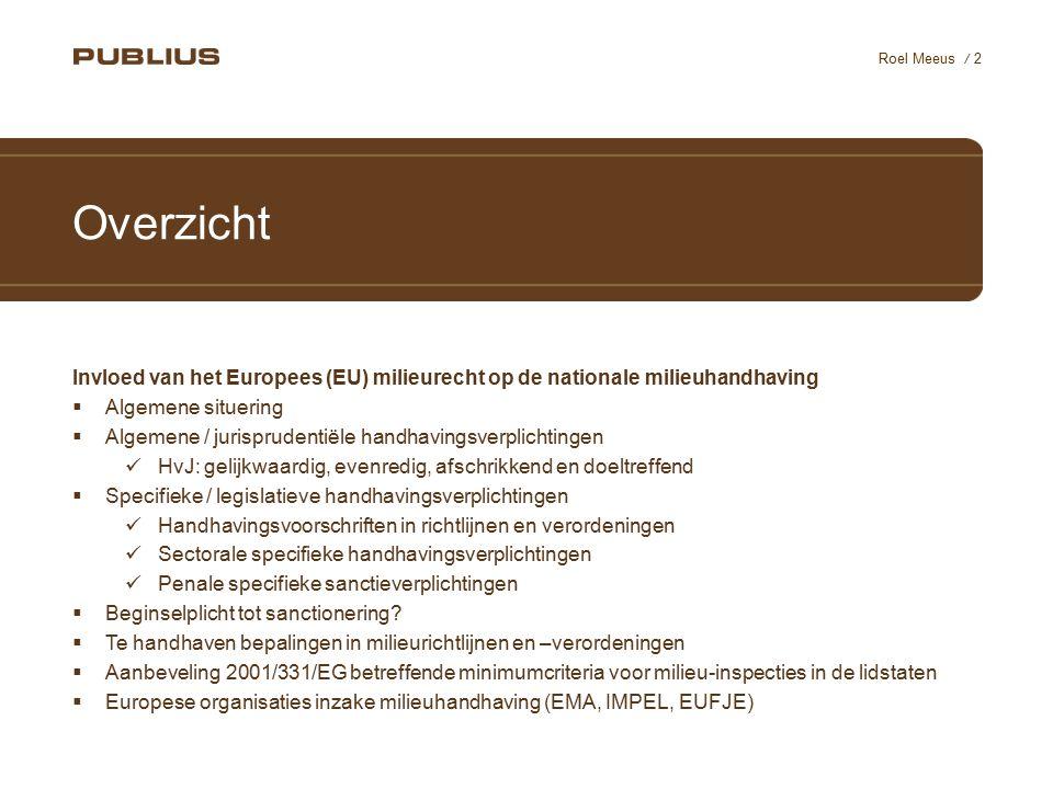 / 2 Roel Meeus Overzicht Invloed van het Europees (EU) milieurecht op de nationale milieuhandhaving  Algemene situering  Algemene / jurisprudentiële handhavingsverplichtingen HvJ: gelijkwaardig, evenredig, afschrikkend en doeltreffend  Specifieke / legislatieve handhavingsverplichtingen Handhavingsvoorschriften in richtlijnen en verordeningen Sectorale specifieke handhavingsverplichtingen Penale specifieke sanctieverplichtingen  Beginselplicht tot sanctionering.