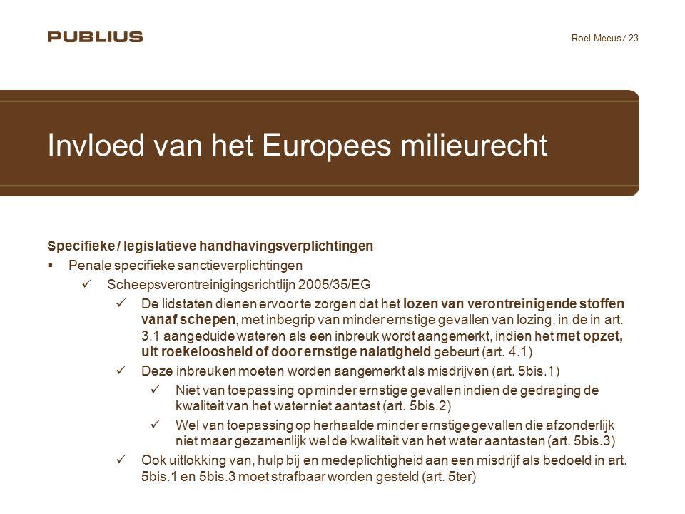 / 23 Roel Meeus Invloed van het Europees milieurecht Specifieke / legislatieve handhavingsverplichtingen  Penale specifieke sanctieverplichtingen Scheepsverontreinigingsrichtlijn 2005/35/EG De lidstaten dienen ervoor te zorgen dat het lozen van verontreinigende stoffen vanaf schepen, met inbegrip van minder ernstige gevallen van lozing, in de in art.