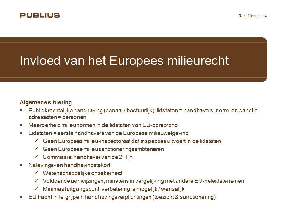 / 4 Roel Meeus Invloed van het Europees milieurecht Algemene situering  Publiekrechtelijke handhaving (penaal / bestuurlijk): lidstaten = handhavers,