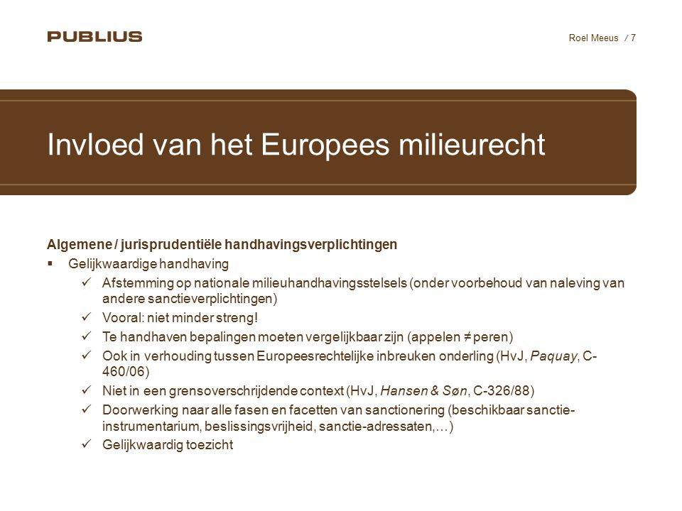 / 7 Roel Meeus Invloed van het Europees milieurecht Algemene / jurisprudentiële handhavingsverplichtingen  Gelijkwaardige handhaving Afstemming op nationale milieuhandhavingsstelsels (onder voorbehoud van naleving van andere sanctieverplichtingen) Vooral: niet minder streng.
