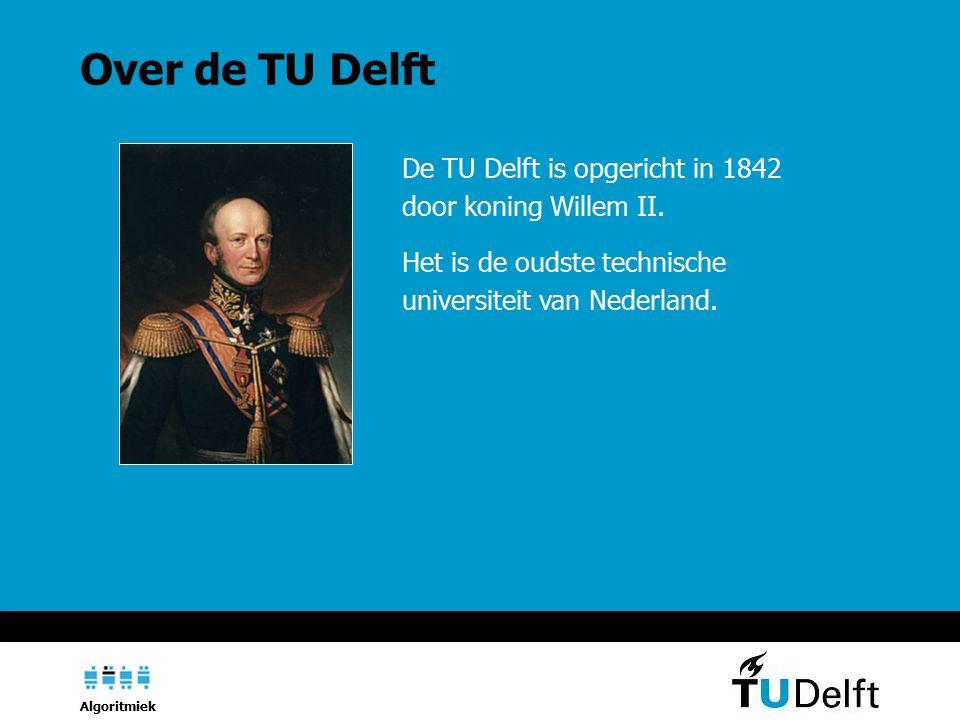 Algoritmiek De TU Delft is opgericht in 1842 door koning Willem II.