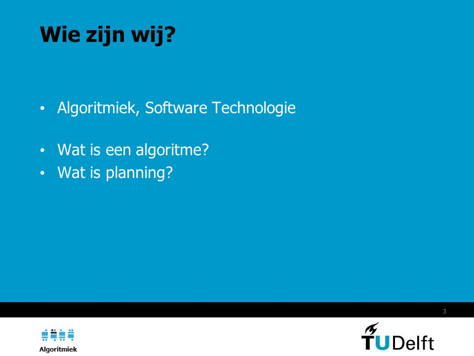 Algoritmiek 3 Wie zijn wij? Algoritmiek, Software Technologie Wat is een algoritme? Wat is planning?
