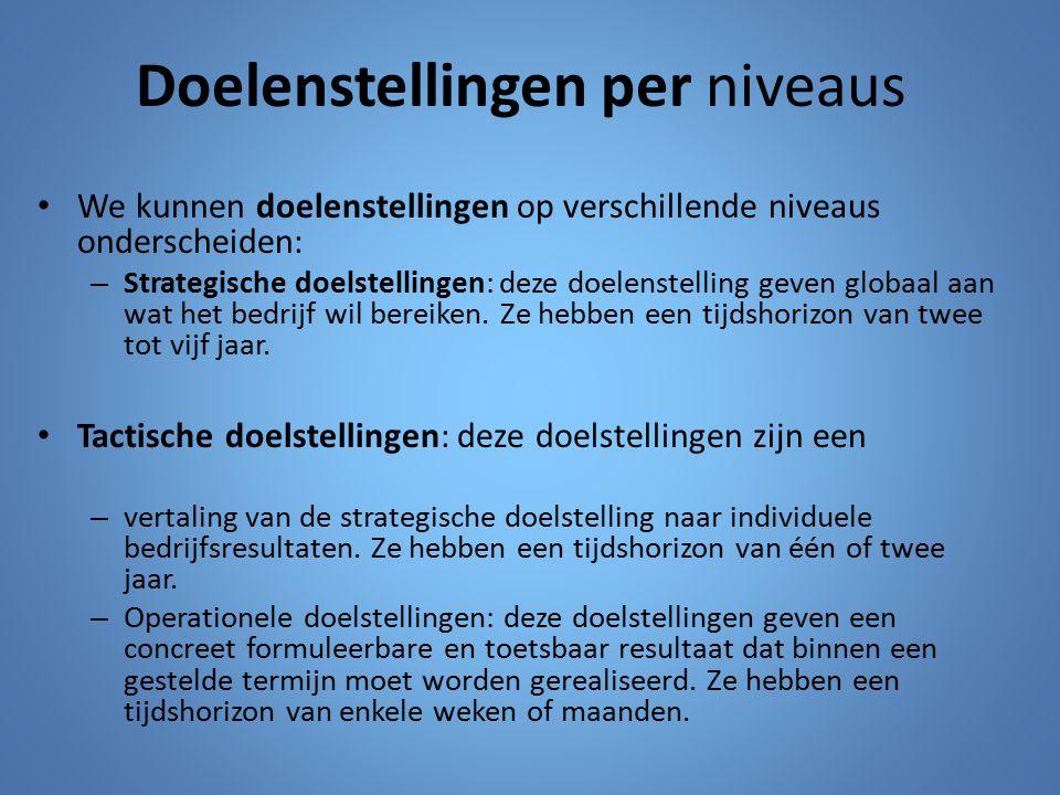 Doelenstellingen per niveaus We kunnen doelenstellingen op verschillende niveaus onderscheiden: – Strategische doelstellingen: deze doelenstelling gev