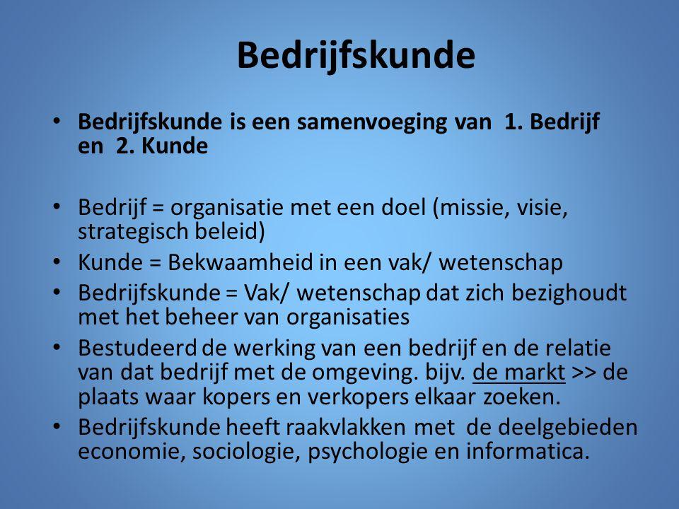 Bedrijfskunde Bedrijfskunde is een samenvoeging van 1. Bedrijf en 2. Kunde Bedrijf = organisatie met een doel (missie, visie, strategisch beleid) Kund